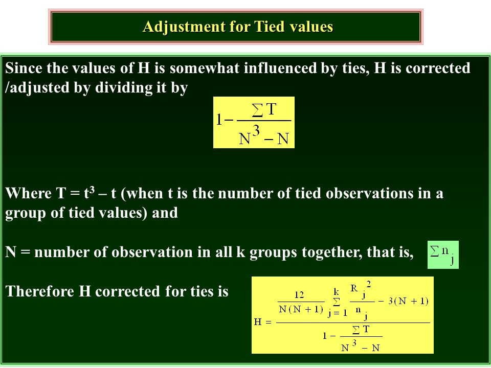 Adjustment for Tied values Since the values of H is somewhat influenced by ties, H is corrected /adjusted by dividing it by Where T = t 3 – t (when t