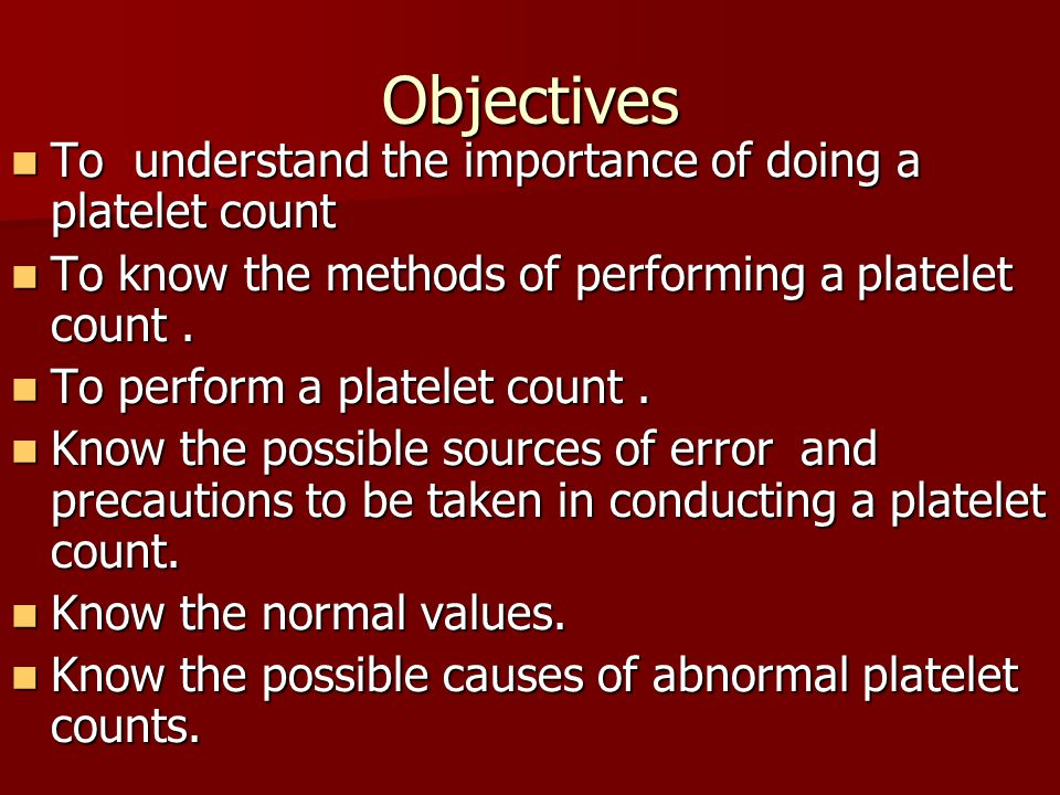 Objectives To understand the importance of doing a platelet count To understand the importance of doing a platelet count To know the methods of perfor