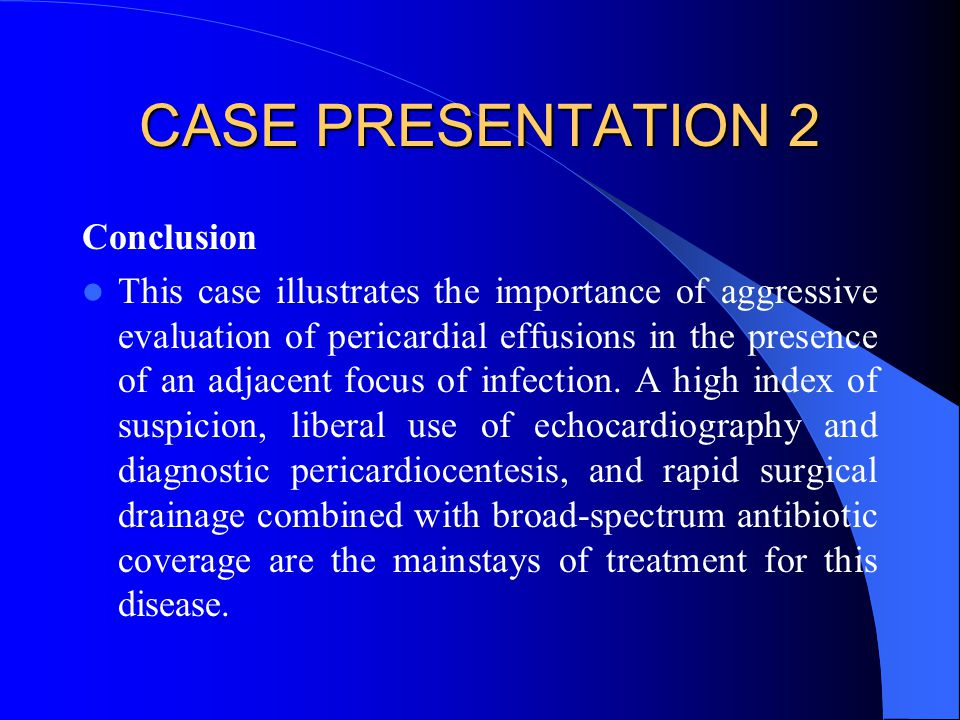 CASE PRESENTATION 2 Conclusion This case illustrates the importance of aggressive evaluation of pericardial effusions in the presence of an adjacent f
