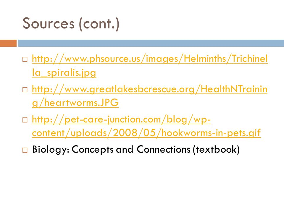 Sources (cont.)  http://www.phsource.us/images/Helminths/Trichinel la_spiralis.jpg http://www.phsource.us/images/Helminths/Trichinel la_spiralis.jpg  http://www.greatlakesbcrescue.org/HealthNTrainin g/heartworms.JPG http://www.greatlakesbcrescue.org/HealthNTrainin g/heartworms.JPG  http://pet-care-junction.com/blog/wp- content/uploads/2008/05/hookworms-in-pets.gif http://pet-care-junction.com/blog/wp- content/uploads/2008/05/hookworms-in-pets.gif  Biology: Concepts and Connections (textbook)