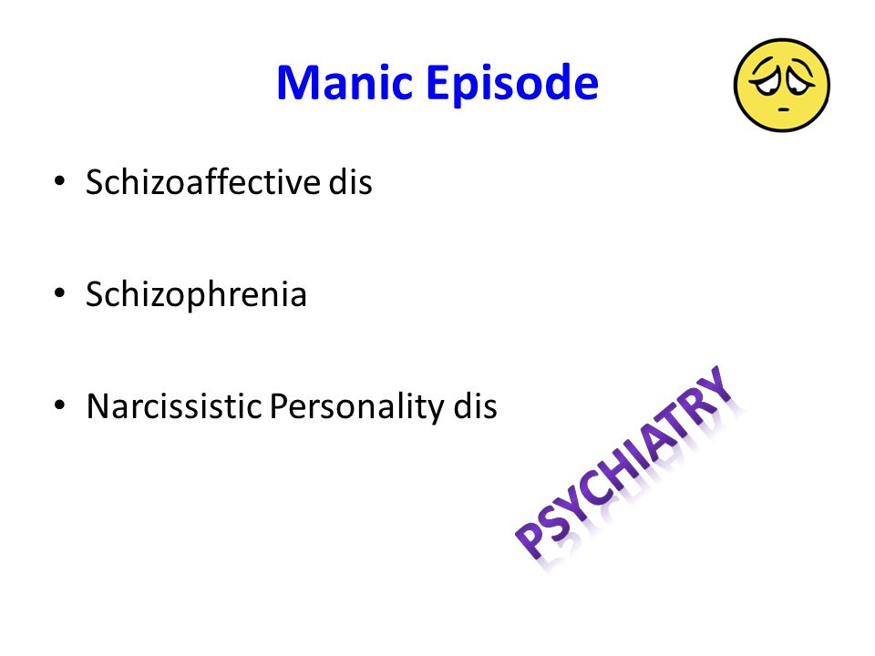 Manic Episode Schizoaffective dis Schizophrenia Narcissistic Personality dis