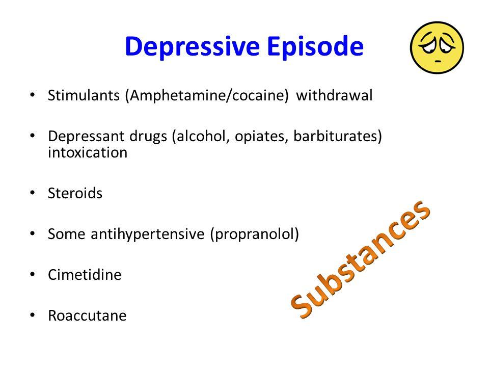 Depressive Episode Stimulants (Amphetamine/cocaine) withdrawal Depressant drugs (alcohol, opiates, barbiturates) intoxication Steroids Some antihypertensive (propranolol) Cimetidine Roaccutane
