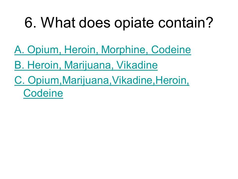 6. What does opiate contain? A. Opium, Heroin, Morphine, Codeine B. Heroin, Marijuana, Vikadine C. Opium,Marijuana,Vikadine,Heroin, Codeine