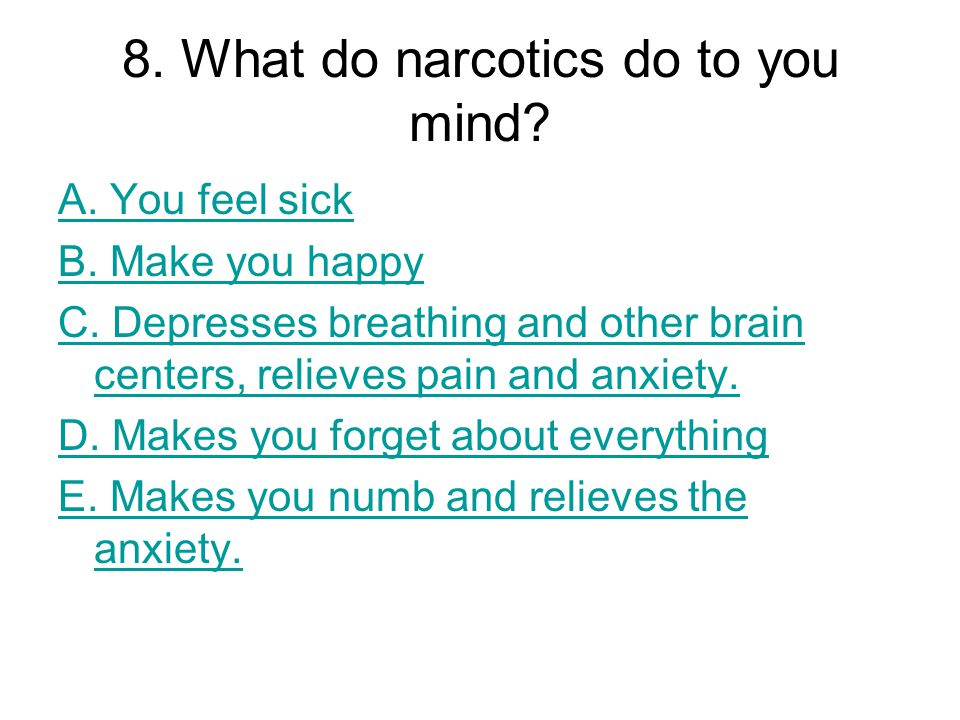 8. What do narcotics do to you mind? A. You feel sick B. Make you happy C. Depresses breathing and other brain centers, relieves pain and anxiety. D.