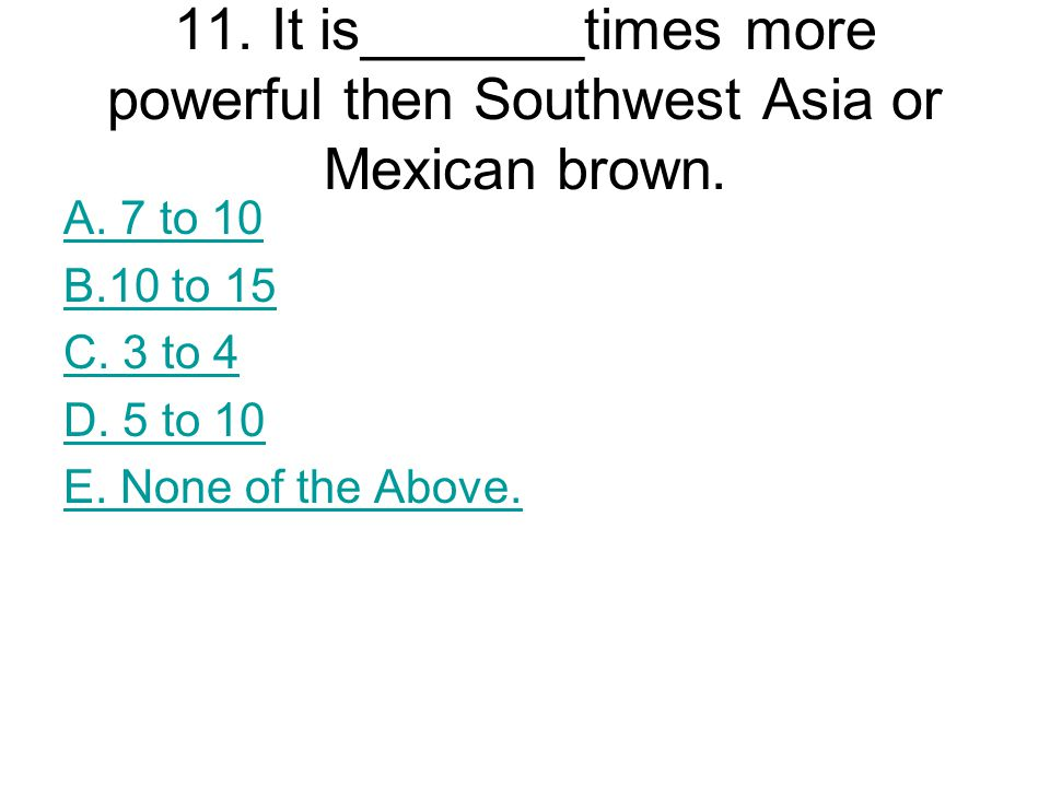 11. It is_______times more powerful then Southwest Asia or Mexican brown.