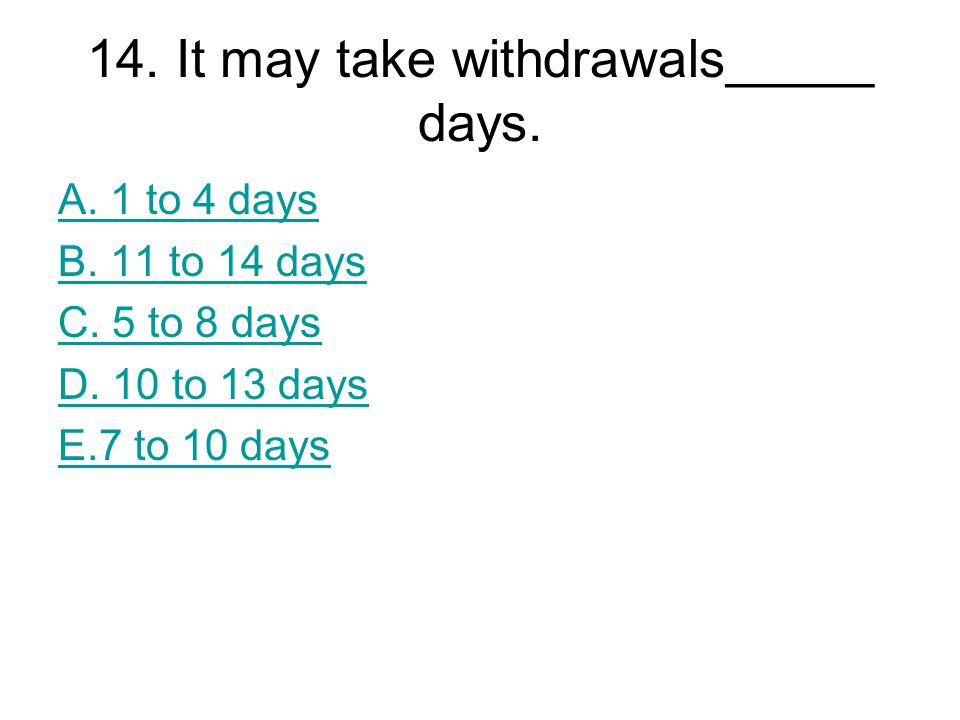 14. It may take withdrawals_____ days. A. 1 to 4 days B. 11 to 14 days C. 5 to 8 days D. 10 to 13 days E.7 to 10 days