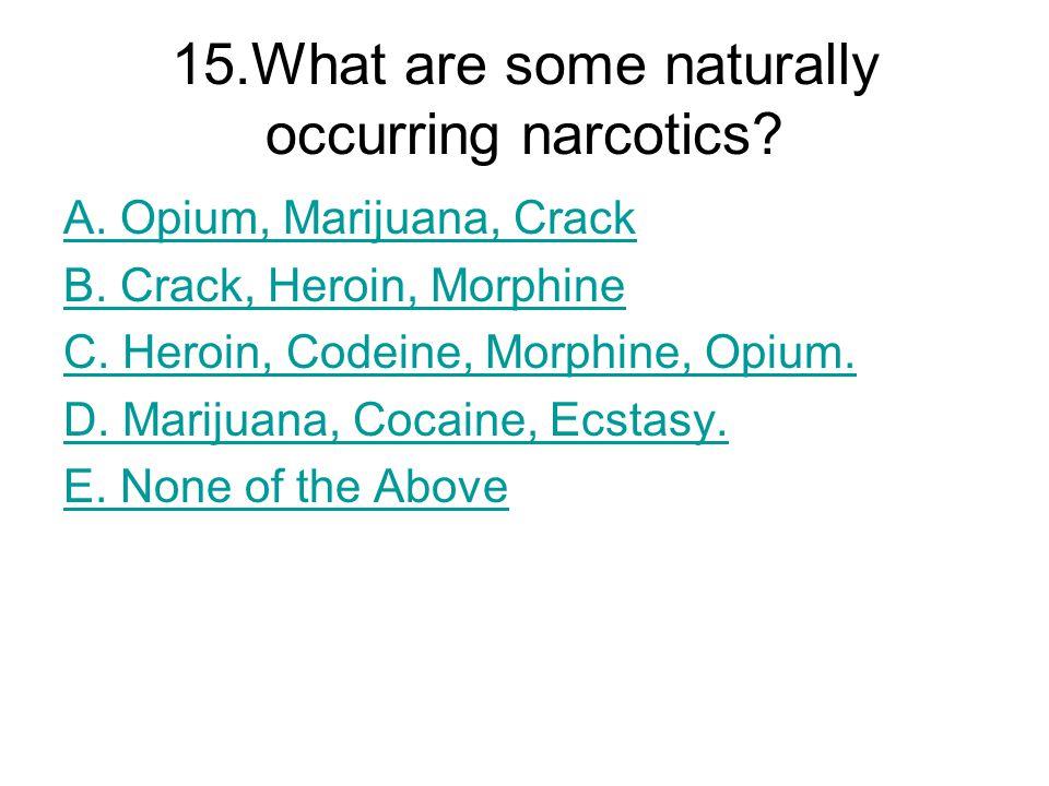 15.What are some naturally occurring narcotics? A. Opium, Marijuana, Crack B. Crack, Heroin, Morphine C. Heroin, Codeine, Morphine, Opium. D. Marijuan