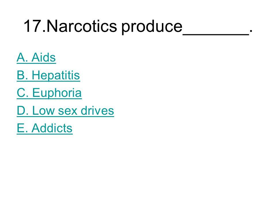 17.Narcotics produce_______. A. Aids B. Hepatitis C. Euphoria D. Low sex drives E. Addicts