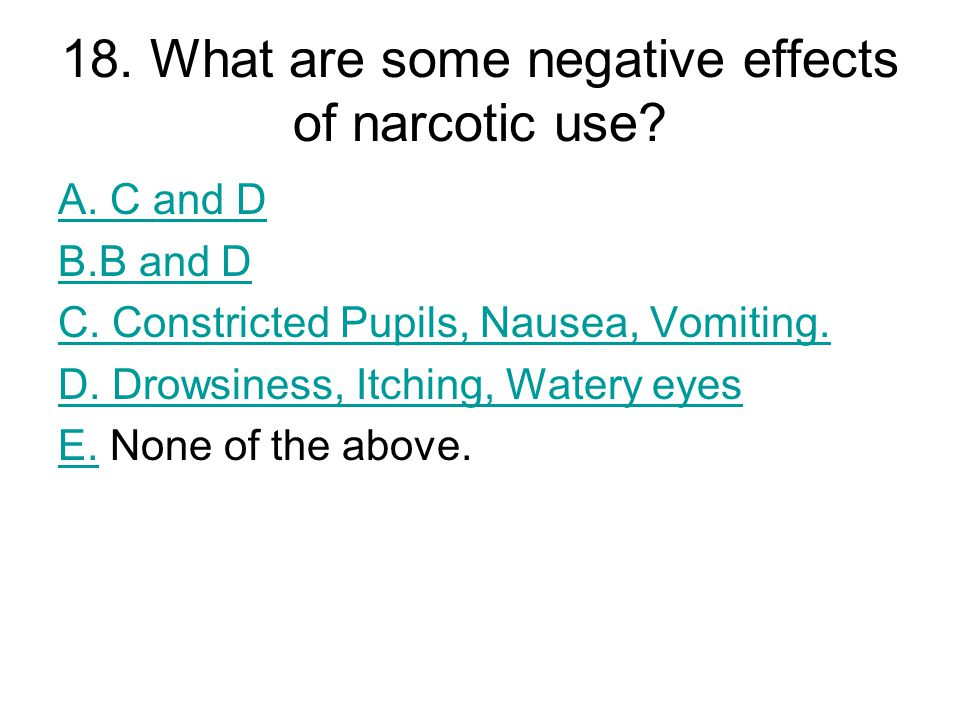 18. What are some negative effects of narcotic use? A. C and D B.B and D C. Constricted Pupils, Nausea, Vomiting. D. Drowsiness, Itching, Watery eyes