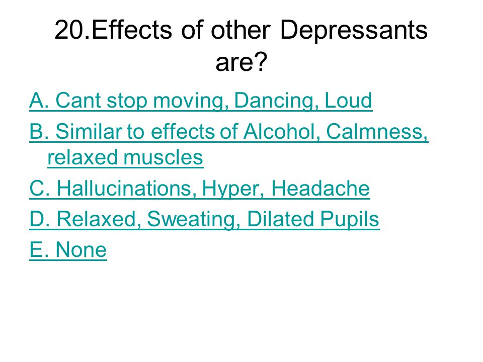 20.Effects of other Depressants are. A. Cant stop moving, Dancing, Loud B.