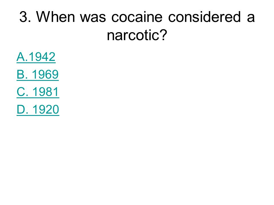 3. When was cocaine considered a narcotic? A.1942 B. 1969 C. 1981 D. 1920