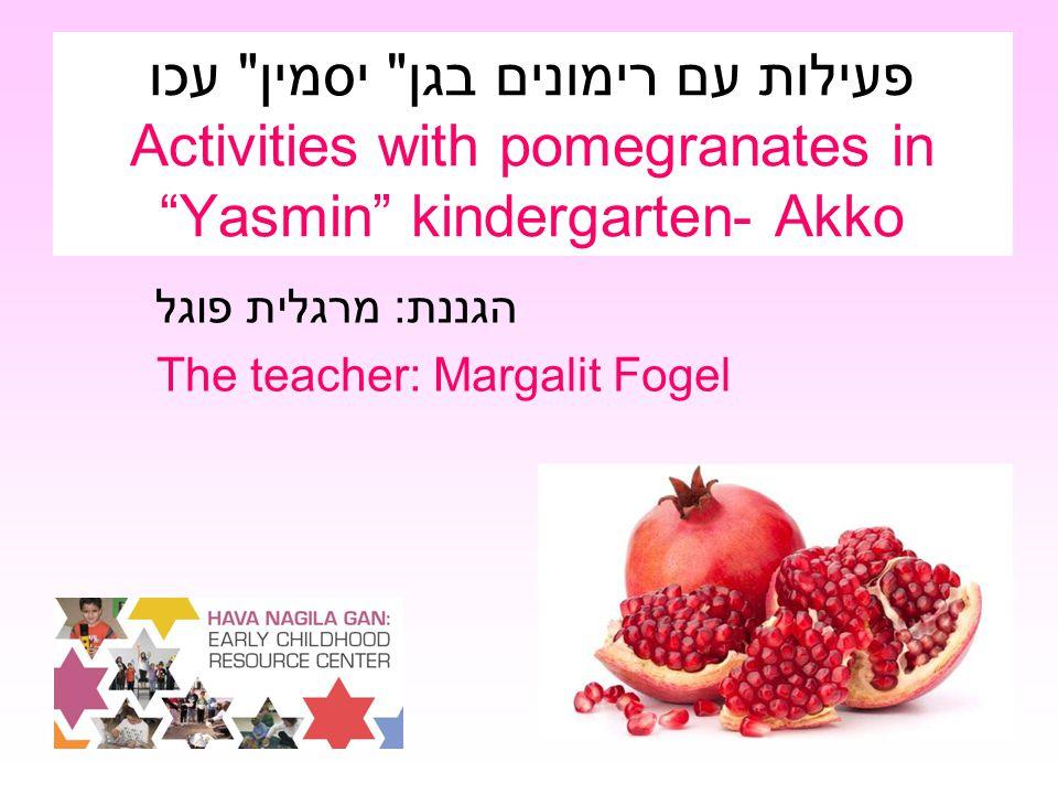 פעילות עם רימונים בגן יסמין עכו Activities with pomegranates in Yasmin kindergarten- Akko הגננת: מרגלית פוגל The teacher: Margalit Fogel