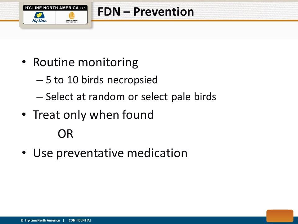 FDN – Prevention Routine monitoring – 5 to 10 birds necropsied – Select at random or select pale birds Treat only when found OR Use preventative medic