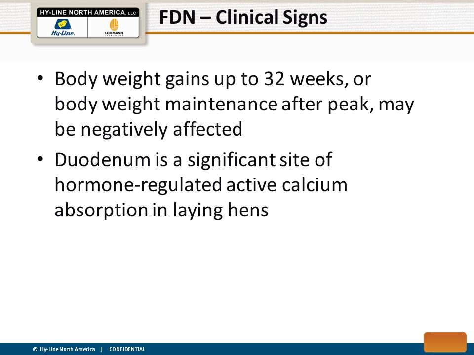 FDN – Clinical Signs Any damage to the cells in the duodenum could be expected to impair overall calcium absorption, thereby having potential consequences for bone and shell mineralization Duodenum is a major region of iron absorption which might explain the pale combs ± anemia of severely or chronically affected birds