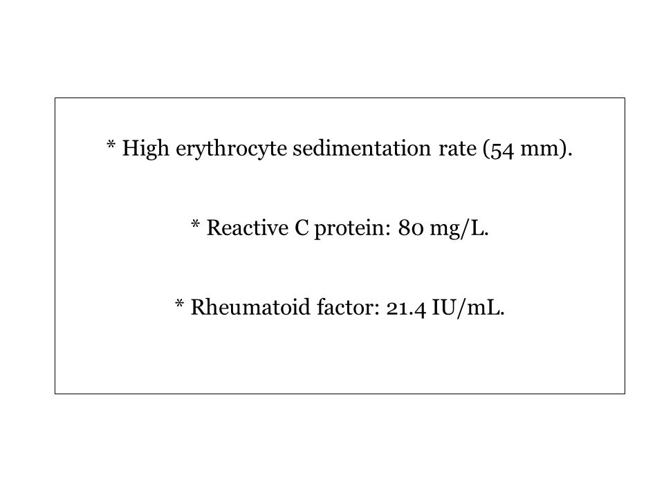 * High erythrocyte sedimentation rate (54 mm). * Reactive C protein: 80 mg/L.