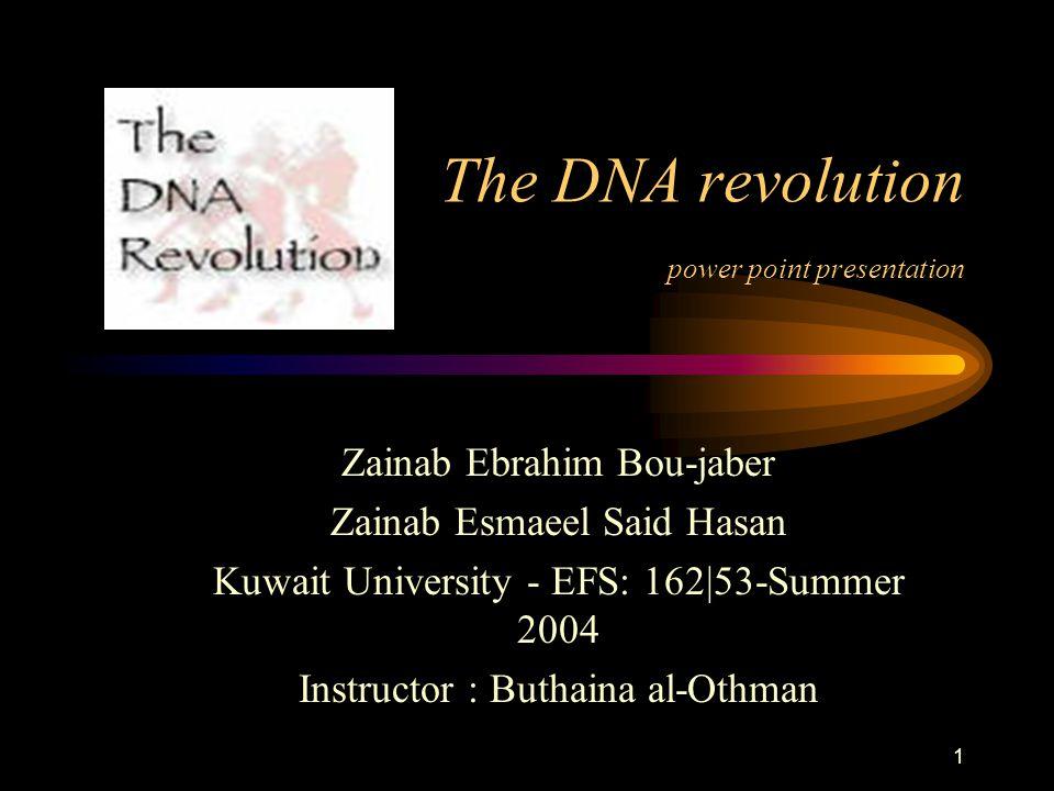 1 The DNA revolution power point presentation Zainab Ebrahim Bou-jaber Zainab Esmaeel Said Hasan Kuwait University - EFS: 162|53-Summer 2004 Instructor : Buthaina al-Othman