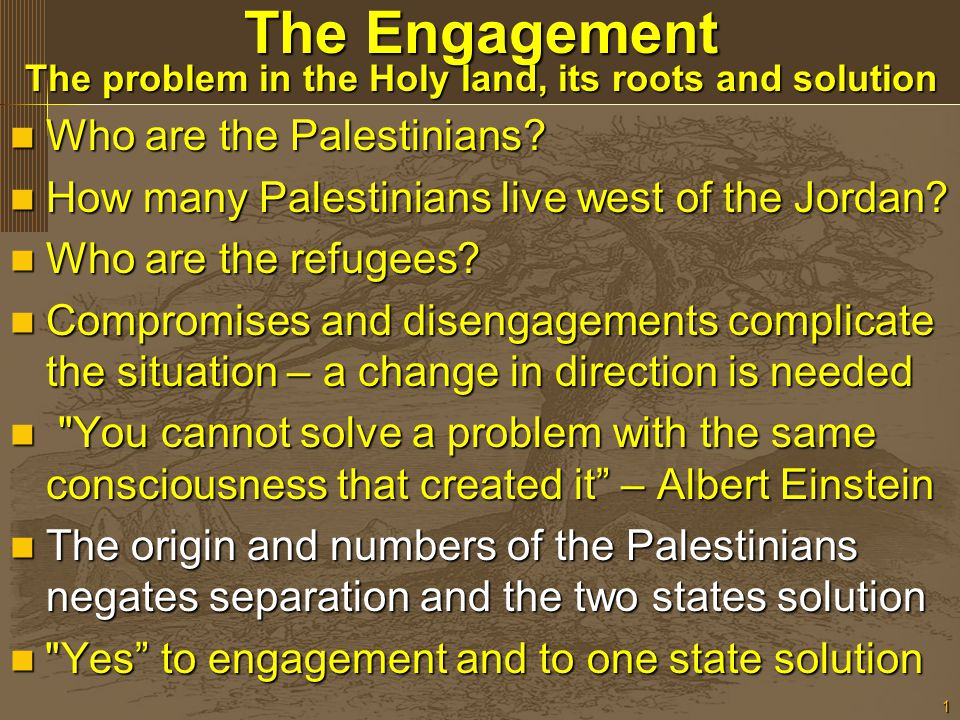 1 The Engagement The problem in the Holy land, its roots and solution Who are the Palestinians? Who are the Palestinians? How many Palestinians live w