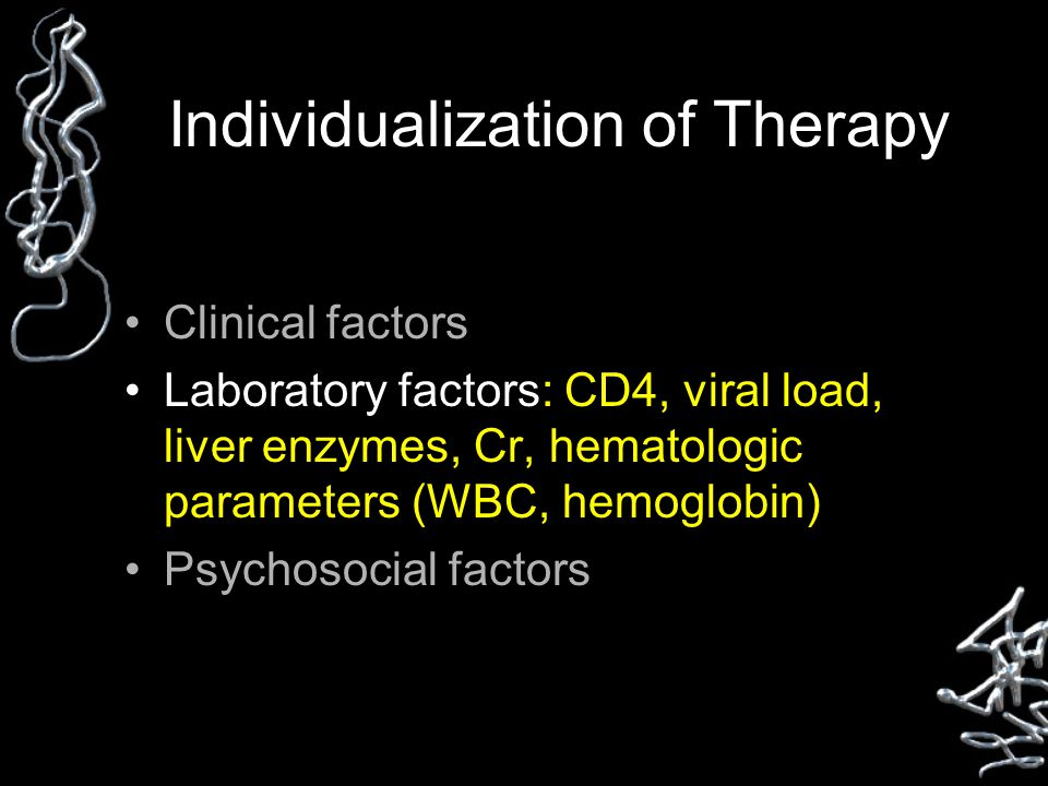 Individualization of Therapy Clinical factors Laboratory factors: CD4, viral load, liver enzymes, Cr, hematologic parameters (WBC, hemoglobin) Psychosocial factors