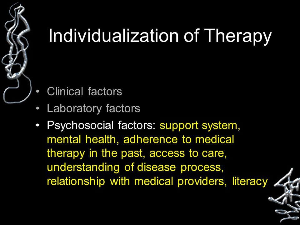 Individualization of Therapy Clinical factors Laboratory factors Psychosocial factors: support system, mental health, adherence to medical therapy in the past, access to care, understanding of disease process, relationship with medical providers, literacy