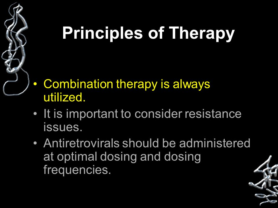 Principles of Therapy Combination therapy is always utilized. It is important to consider resistance issues. Antiretrovirals should be administered at