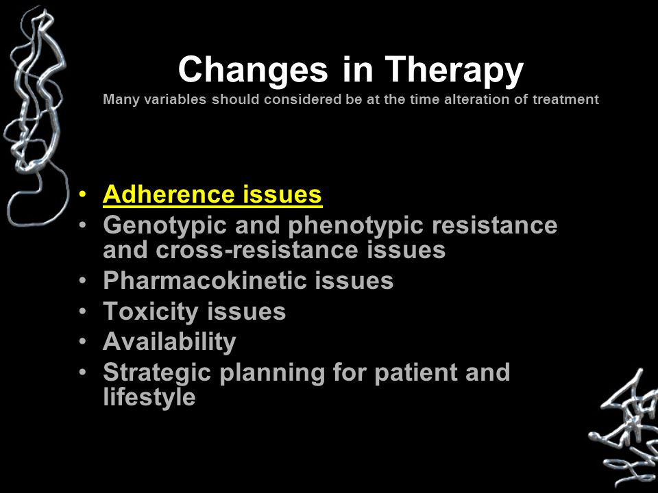 Changes in Therapy Many variables should considered be at the time alteration of treatment Adherence issues Genotypic and phenotypic resistance and cr