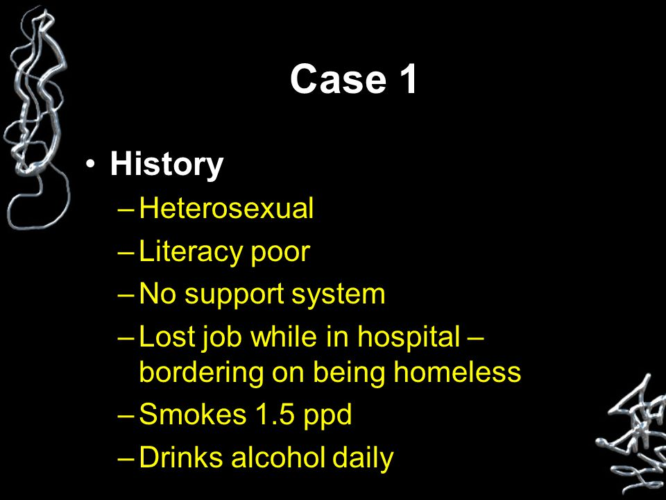 Case 1 History –Heterosexual –Literacy poor –No support system –Lost job while in hospital – bordering on being homeless –Smokes 1.5 ppd –Drinks alcohol daily