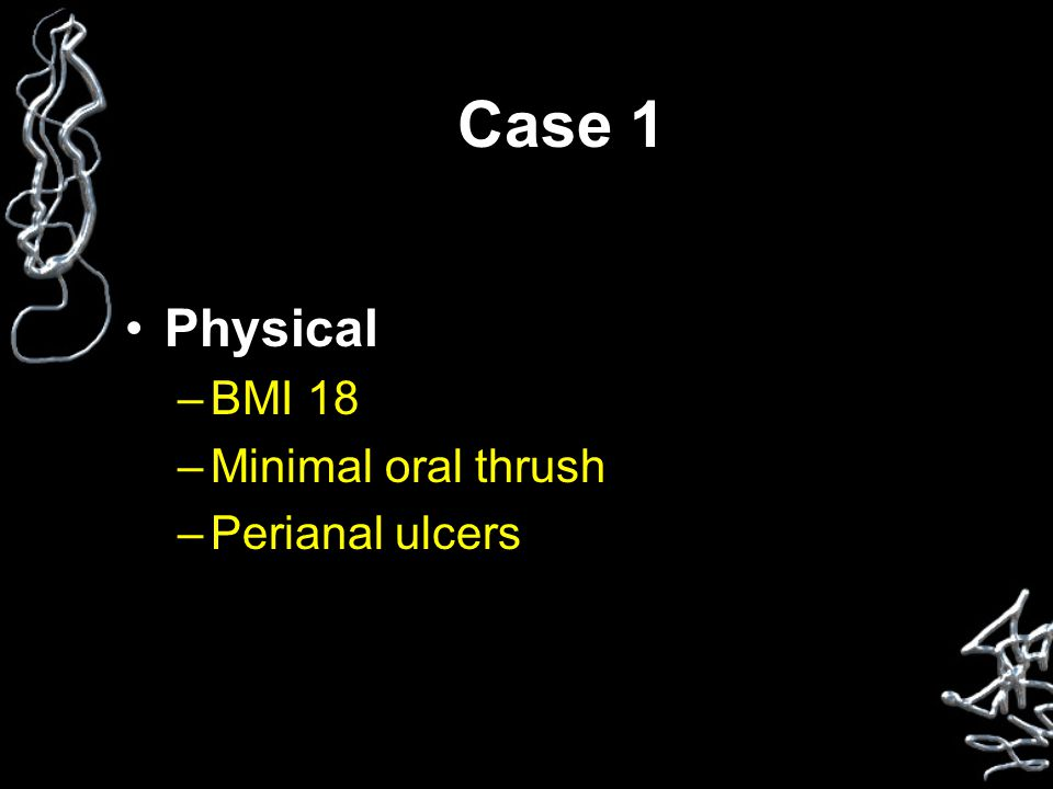 Case 1 Physical –BMI 18 –Minimal oral thrush –Perianal ulcers
