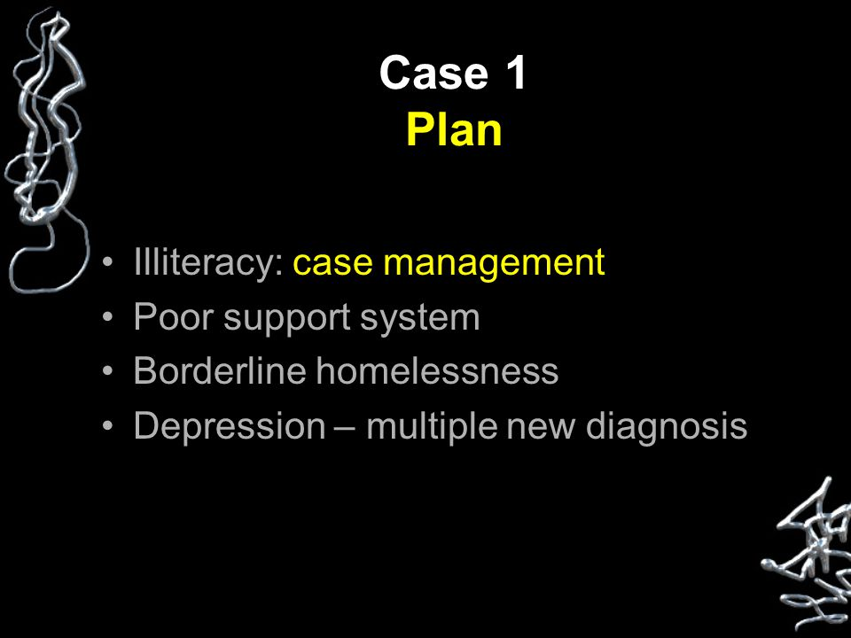 Case 1 Plan Illiteracy: case management Poor support system Borderline homelessness Depression – multiple new diagnosis