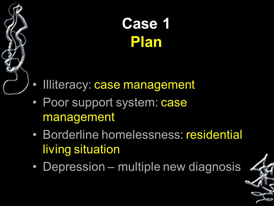 Case 1 Plan Illiteracy: case management Poor support system: case management Borderline homelessness: residential living situation Depression – multiple new diagnosis