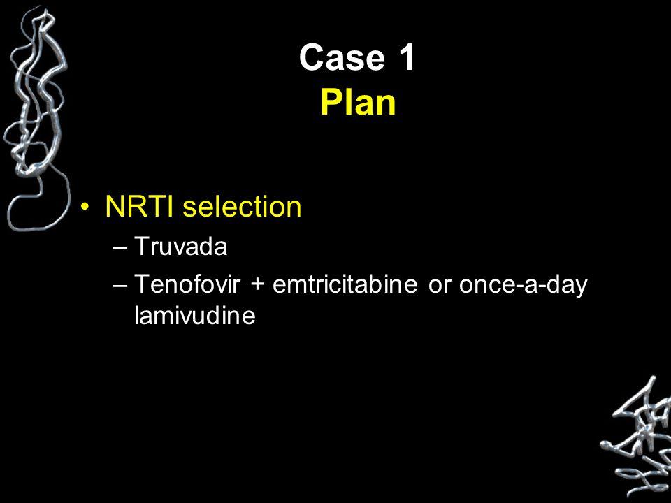 Case 1 Plan NRTI selection –Truvada –Tenofovir + emtricitabine or once-a-day lamivudine