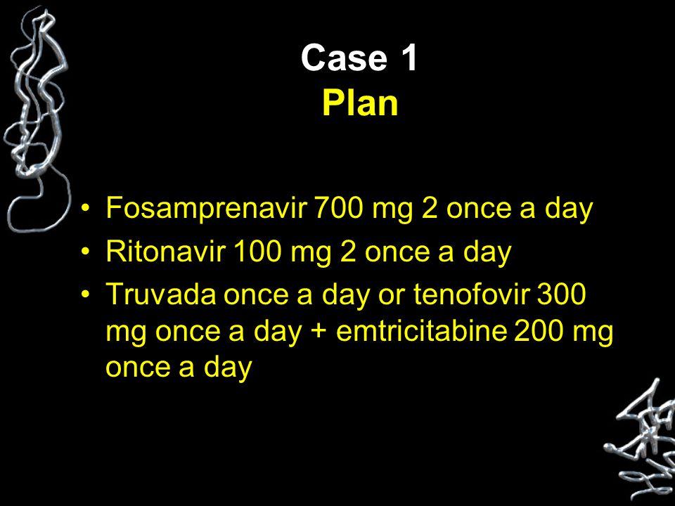 Case 1 Plan Fosamprenavir 700 mg 2 once a day Ritonavir 100 mg 2 once a day Truvada once a day or tenofovir 300 mg once a day + emtricitabine 200 mg once a day