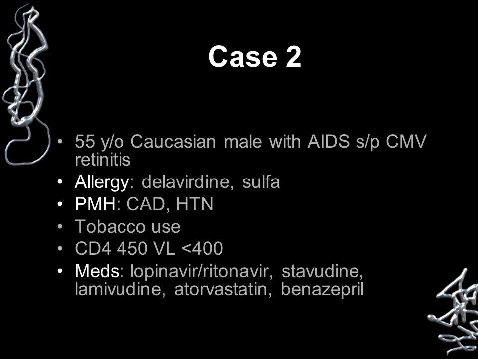 Case 2 55 y/o Caucasian male with AIDS s/p CMV retinitis Allergy: delavirdine, sulfa PMH: CAD, HTN Tobacco use CD4 450 VL <400 Meds: lopinavir/ritonavir, stavudine, lamivudine, atorvastatin, benazepril