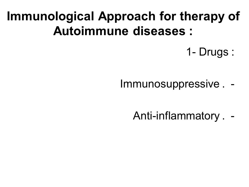 Immunological Approach for therapy of Autoimmune diseases : 1- Drugs : -Immunosuppressive.