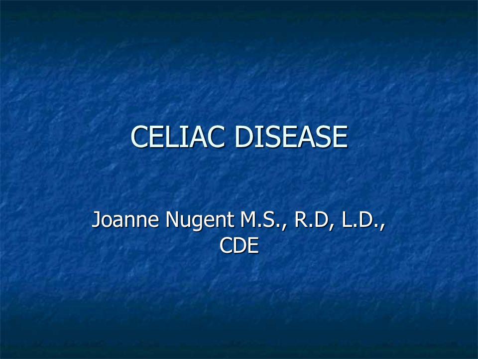CELIAC DISEASE Joanne Nugent M.S., R.D, L.D., CDE