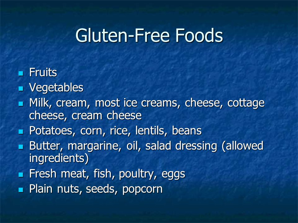 Gluten-Free Foods Fruits Fruits Vegetables Vegetables Milk, cream, most ice creams, cheese, cottage cheese, cream cheese Milk, cream, most ice creams, cheese, cottage cheese, cream cheese Potatoes, corn, rice, lentils, beans Potatoes, corn, rice, lentils, beans Butter, margarine, oil, salad dressing (allowed ingredients) Butter, margarine, oil, salad dressing (allowed ingredients) Fresh meat, fish, poultry, eggs Fresh meat, fish, poultry, eggs Plain nuts, seeds, popcorn Plain nuts, seeds, popcorn