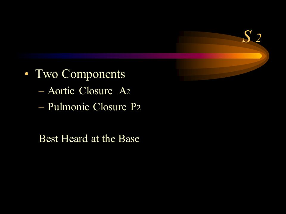 S 2 Two Components –Aortic Closure A 2 –Pulmonic Closure P 2 Best Heard at the Base