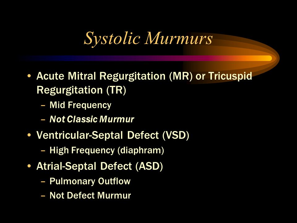 Systolic Murmurs Acute Mitral Regurgitation (MR) or Tricuspid Regurgitation (TR) –Mid Frequency –Not Classic Murmur Ventricular-Septal Defect (VSD) –High Frequency (diaphram) Atrial-Septal Defect (ASD) –Pulmonary Outflow –Not Defect Murmur
