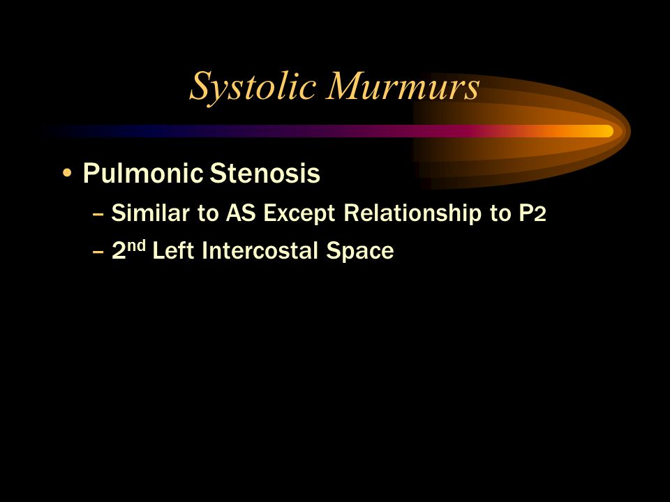 Systolic Murmurs Pulmonic Stenosis –Similar to AS Except Relationship to P 2 –2 nd Left Intercostal Space