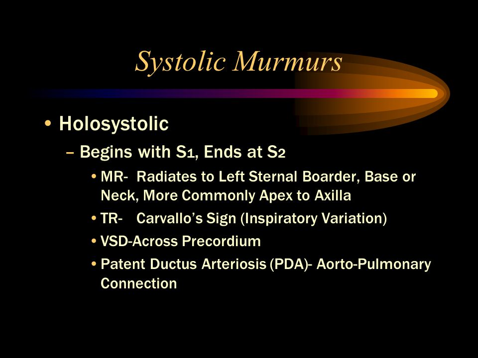 Systolic Murmurs Holosystolic –Begins with S 1, Ends at S 2 MR- Radiates to Left Sternal Boarder, Base or Neck, More Commonly Apex to Axilla TR-Carvallo's Sign (Inspiratory Variation) VSD-Across Precordium Patent Ductus Arteriosis (PDA)- Aorto-Pulmonary Connection