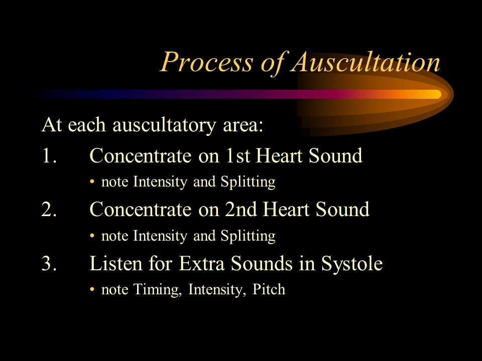 Process of Auscultation At each auscultatory area: 1.Concentrate on 1st Heart Sound note Intensity and Splitting 2.Concentrate on 2nd Heart Sound note Intensity and Splitting 3.Listen for Extra Sounds in Systole note Timing, Intensity, Pitch