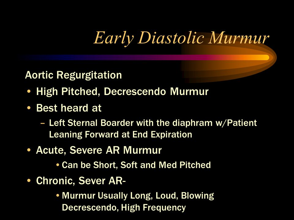 Early Diastolic Murmur Aortic Regurgitation High Pitched, Decrescendo Murmur Best heard at –Left Sternal Boarder with the diaphram w/Patient Leaning Forward at End Expiration Acute, Severe AR Murmur Can be Short, Soft and Med Pitched Chronic, Sever AR- Murmur Usually Long, Loud, Blowing Decrescendo, High Frequency