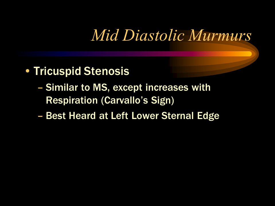 Mid Diastolic Murmurs Tricuspid Stenosis –Similar to MS, except increases with Respiration (Carvallo's Sign) –Best Heard at Left Lower Sternal Edge