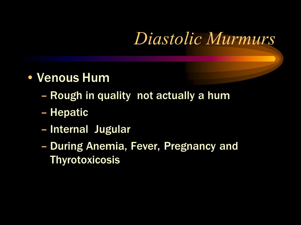 Diastolic Murmurs Venous Hum –Rough in quality not actually a hum –Hepatic –Internal Jugular –During Anemia, Fever, Pregnancy and Thyrotoxicosis