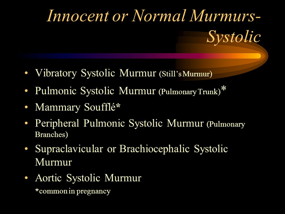 Innocent or Normal Murmurs- Systolic Vibratory Systolic Murmur (Still's Murmur) Pulmonic Systolic Murmur (Pulmonary Trunk) * Mammary Soufflé* Peripheral Pulmonic Systolic Murmur (Pulmonary Branches) Supraclavicular or Brachiocephalic Systolic Murmur Aortic Systolic Murmur *common in pregnancy