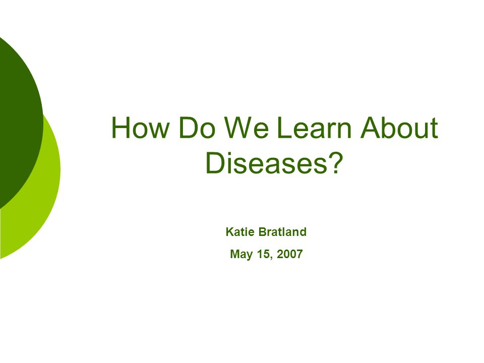 How Do We Learn About Diseases? Katie Bratland May 15, 2007