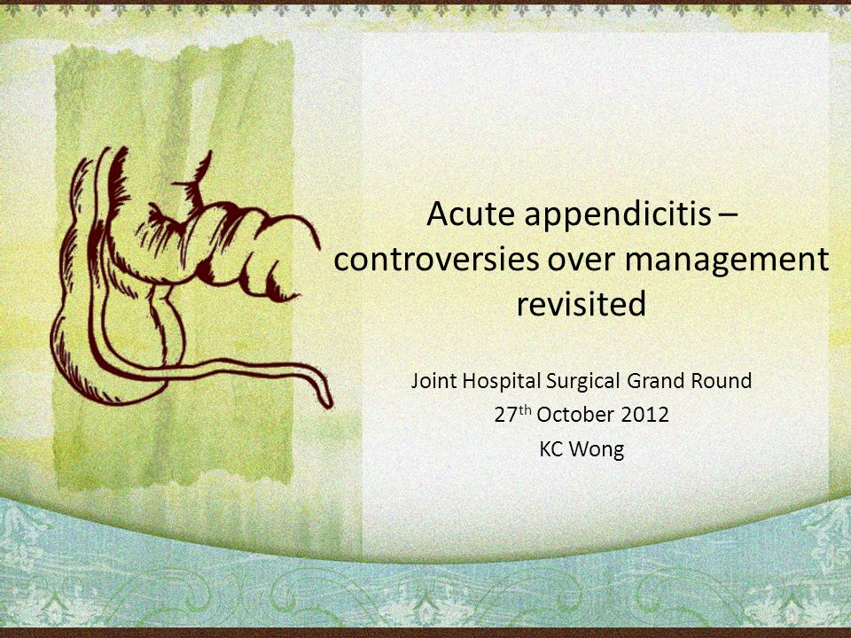 Acute appendicitis – controversies over management revisited Joint Hospital Surgical Grand Round 27 th October 2012 KC Wong