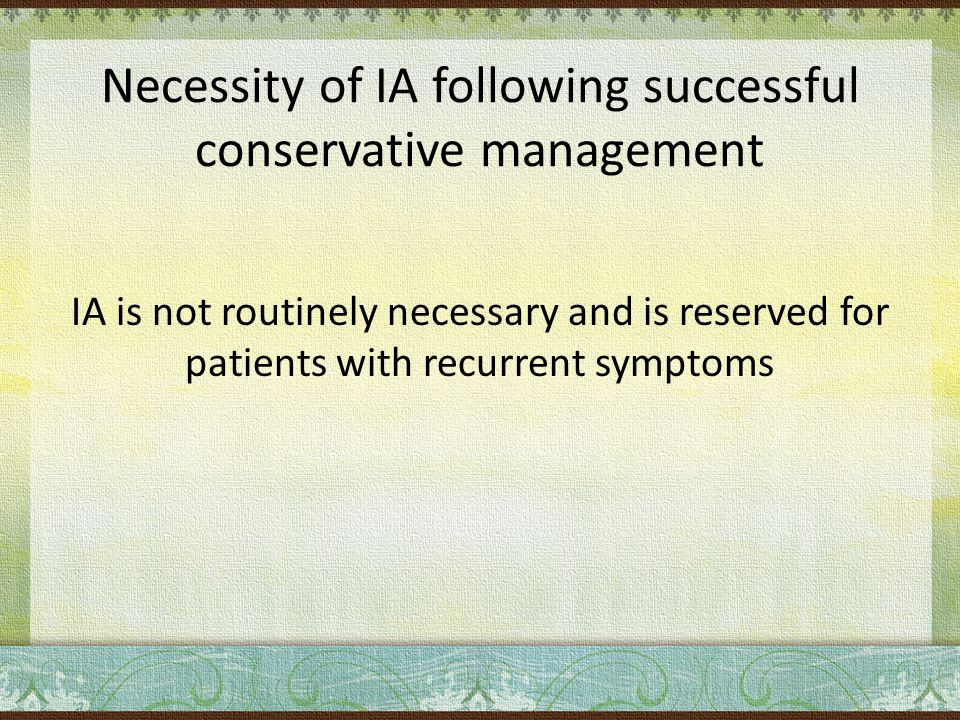 Necessity of IA following successful conservative management IA is not routinely necessary and is reserved for patients with recurrent symptoms