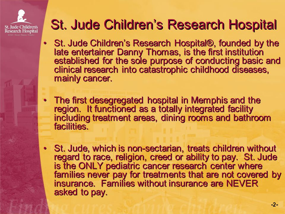 -2- St. Jude Children's Research Hospital St. Jude Children's Research Hospital®, founded by the late entertainer Danny Thomas, is the first instituti