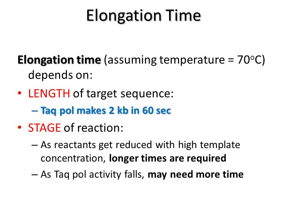 Elongation Time Elongation time Elongation time (assuming temperature = 70 o C) depends on: LENGTH of target sequence: – Taq pol makes 2 kb in 60 sec STAGE of reaction: – As reactants get reduced with high template concentration, longer times are required – As Taq pol activity falls, may need more time