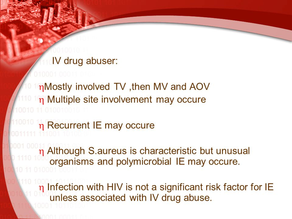 IV drug abuser:  Mostly involved TV,then MV and AOV  Multiple site involvement may occure  Recurrent IE may occure  Although S.aureus is characteristic but unusual organisms and polymicrobial IE may occure.